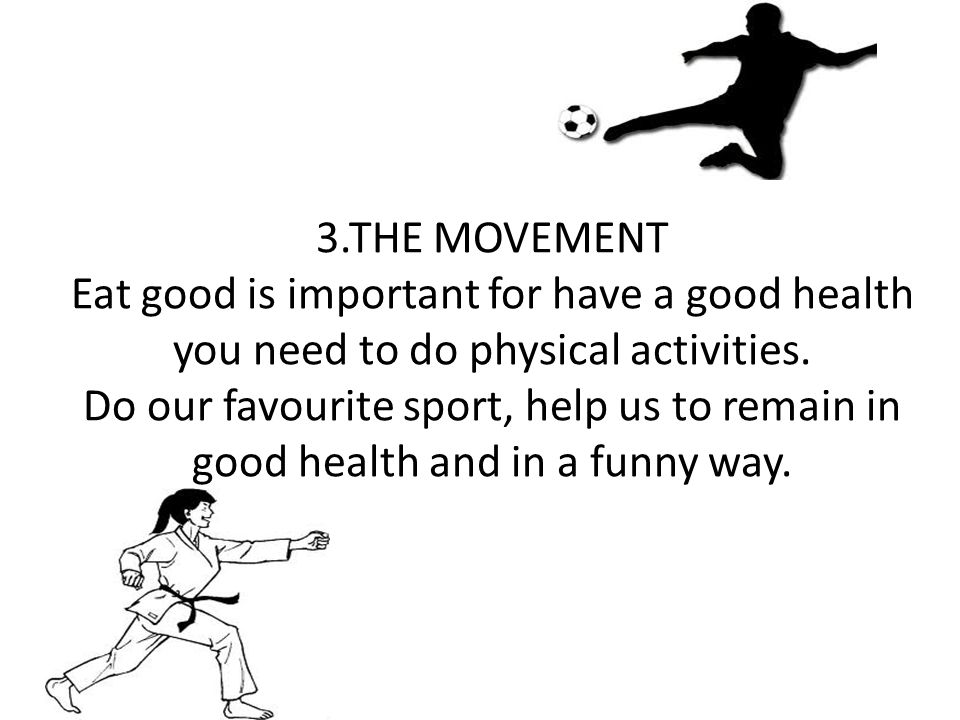 3.THE MOVEMENT Eat good is important for have a good health you need to do physical activities. Do our favourite sport, help us to remain in good heal