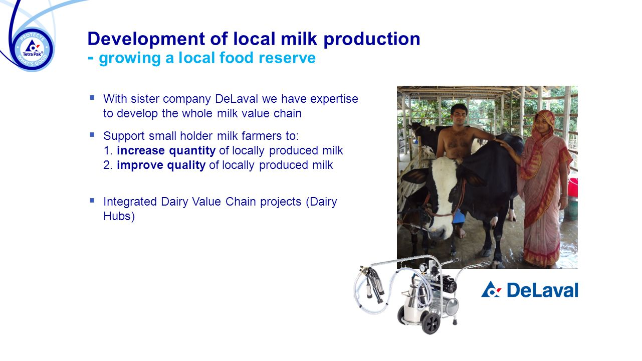 Development of local milk production - growing a local food reserve  With sister company DeLaval we have expertise to develop the whole milk value chain  Support small holder milk farmers to: 1.