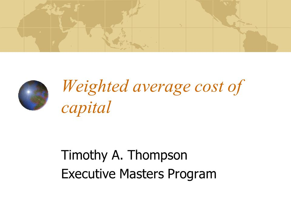 Weighted average cost of capital Timothy A. Thompson Executive Masters Program
