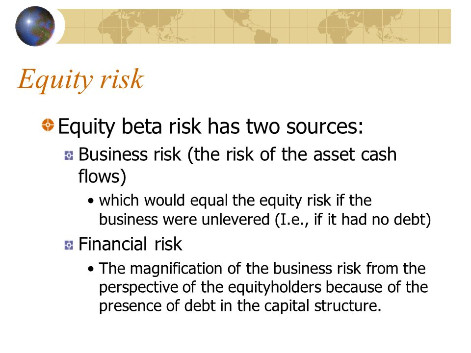 Equity risk Equity beta risk has two sources: Business risk (the risk of the asset cash flows) which would equal the equity risk if the business were unlevered (I.e., if it had no debt) Financial risk The magnification of the business risk from the perspective of the equityholders because of the presence of debt in the capital structure.