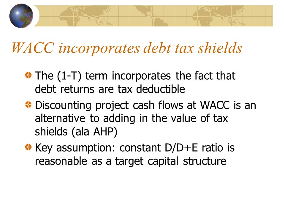 WACC incorporates debt tax shields The (1-T) term incorporates the fact that debt returns are tax deductible Discounting project cash flows at WACC is an alternative to adding in the value of tax shields (ala AHP) Key assumption: constant D/D+E ratio is reasonable as a target capital structure