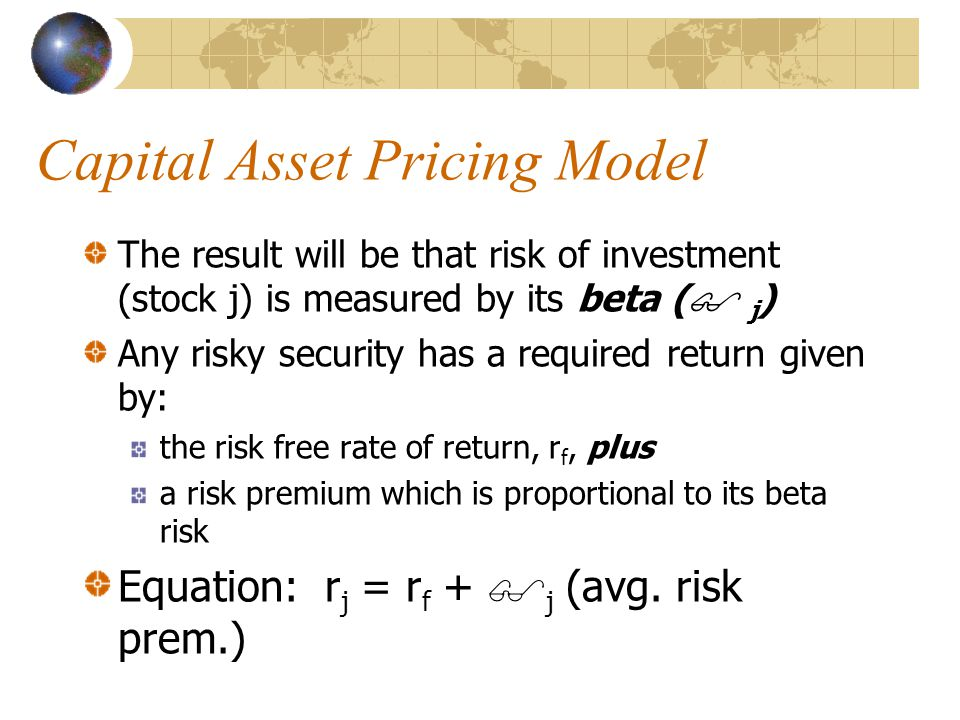 Capital Asset Pricing Model The result will be that risk of investment (stock j) is measured by its beta (  j ) Any risky security has a required return given by: the risk free rate of return, r f, plus a risk premium which is proportional to its beta risk Equation: r j = r f +  j (avg.