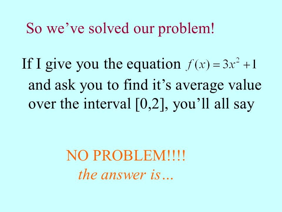 So we've solved our problem! If I give you the equation and ask you to find it's average value over the interval [0,2], you'll all say NO PROBLEM!!!!