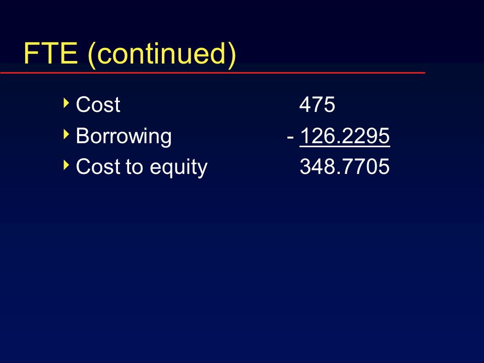 FTE (continued)  Cost 475  Borrowing -126.2295  Cost to equity348.7705