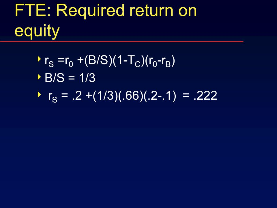 FTE: Required return on equity  r S =r 0 +(B/S)(1-T C )(r 0 -r B )  B/S = 1/3  r S =.2 +(1/3)(.66)(.2-.1) =.222