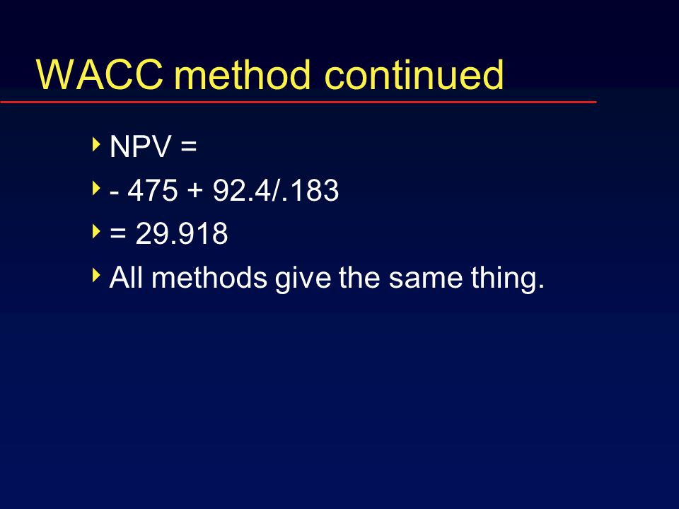 WACC method continued  NPV =  - 475 + 92.4/.183  = 29.918  All methods give the same thing.