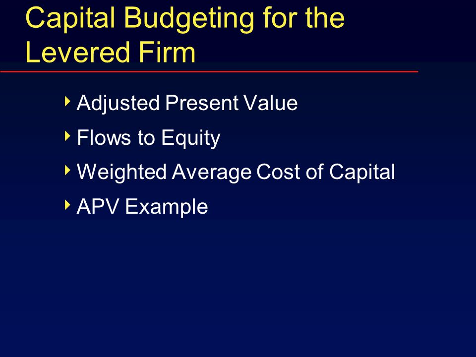 Capital Budgeting for the Levered Firm  Adjusted Present Value  Flows to Equity  Weighted Average Cost of Capital  APV Example