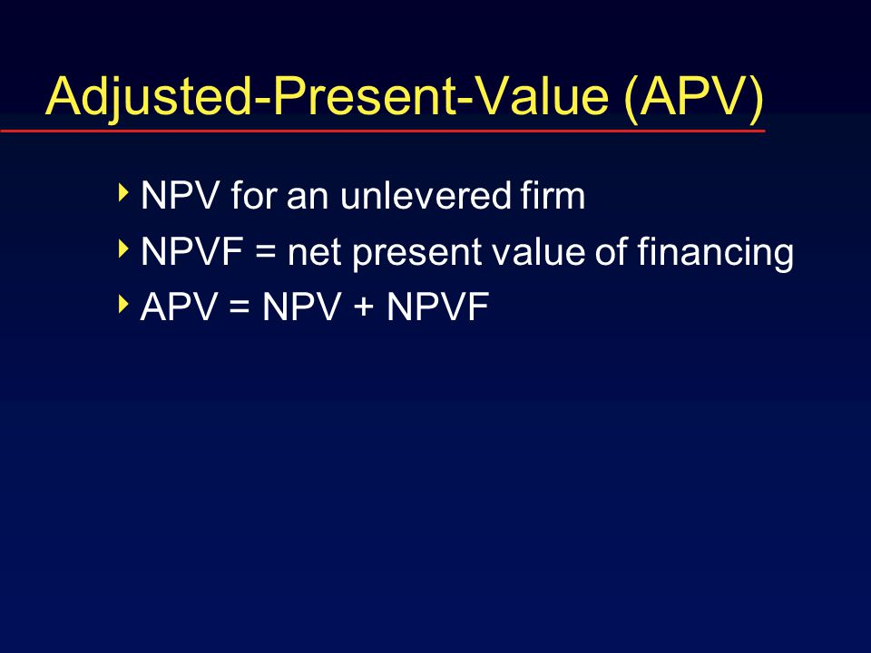 Adjusted-Present-Value (APV)  NPV for an unlevered firm  NPVF = net present value of financing  APV = NPV + NPVF