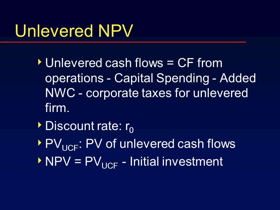 Unlevered NPV  Unlevered cash flows = CF from operations - Capital Spending - Added NWC - corporate taxes for unlevered firm.