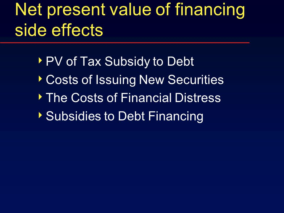 Net present value of financing side effects  PV of Tax Subsidy to Debt  Costs of Issuing New Securities  The Costs of Financial Distress  Subsidies to Debt Financing