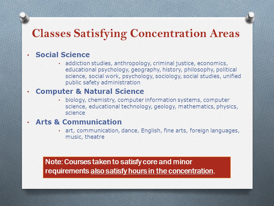 Classes Satisfying Concentration Areas Social Science addiction studies, anthropology, criminal justice, economics, educational psychology, geography, history, philosophy, political science, social work, psychology, sociology, social studies, unified public safety administration Computer & Natural Science biology, chemistry, computer information systems, computer science, educational technology, geology, mathematics, physics, science Arts & Communication art, communication, dance, English, fine arts, foreign languages, music, theatre Note: Courses taken to satisfy core and minor requirements also satisfy hours in the concentration.
