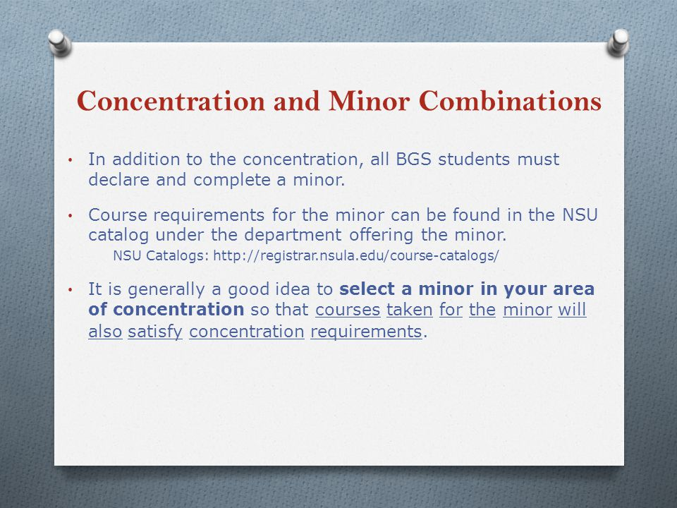 Concentration and Minor Combinations In addition to the concentration, all BGS students must declare and complete a minor.