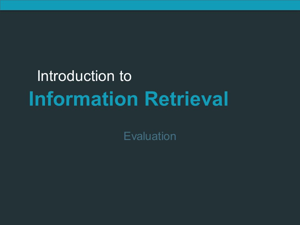 Introduction to Information Retrieval Introduction to Information Retrieval Evaluation