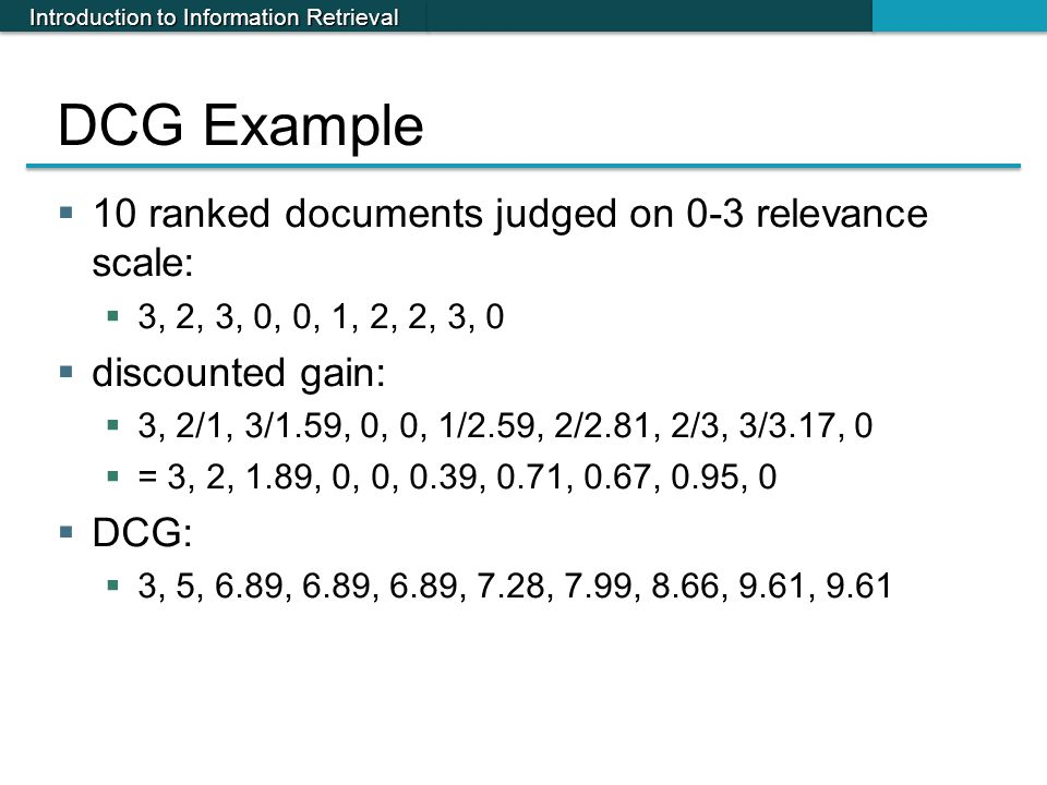Introduction to Information Retrieval DCG Example  10 ranked documents judged on 0-3 relevance scale:  3, 2, 3, 0, 0, 1, 2, 2, 3, 0  discounted gai
