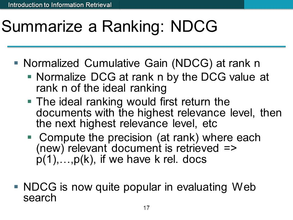 Introduction to Information Retrieval 17 Summarize a Ranking: NDCG  Normalized Cumulative Gain (NDCG) at rank n  Normalize DCG at rank n by the DCG