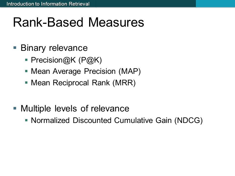 Introduction to Information Retrieval Rank-Based Measures  Binary relevance  Precision@K (P@K)  Mean Average Precision (MAP)  Mean Reciprocal Rank