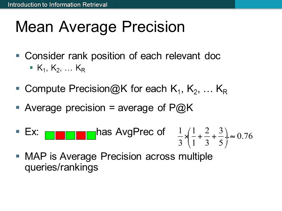 Introduction to Information Retrieval Mean Average Precision  Consider rank position of each relevant doc  K 1, K 2, … K R  Compute Precision@K for
