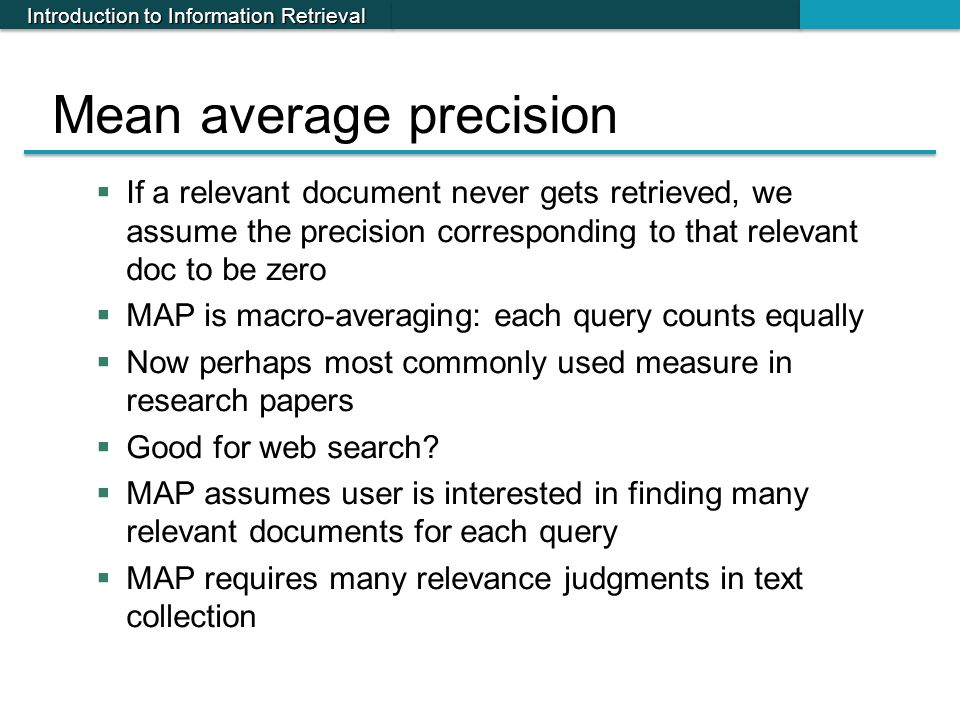 Introduction to Information Retrieval Mean average precision  If a relevant document never gets retrieved, we assume the precision corresponding to t