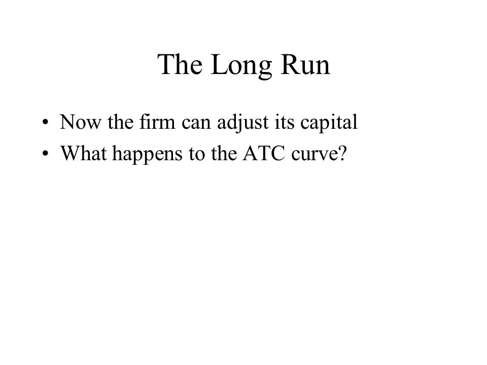 The Long Run Now the firm can adjust its capital What happens to the ATC curve?
