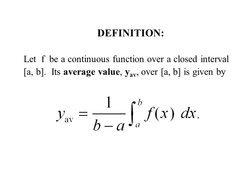 DEFINITION: Let f be a continuous function over a closed interval [a, b]. Its average value, y av, over [a, b] is given by