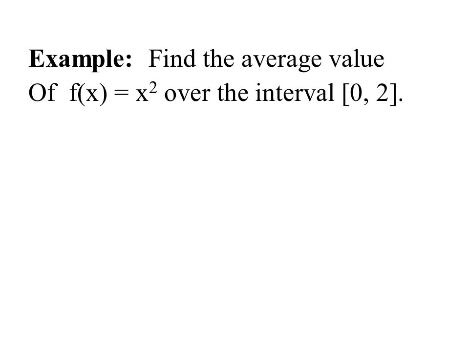 Example: Find the average value Of f(x) = x 2 over the interval [0, 2].