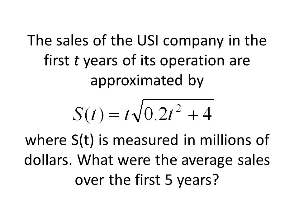 The sales of the USI company in the first t years of its operation are approximated by where S(t) is measured in millions of dollars. What were the av