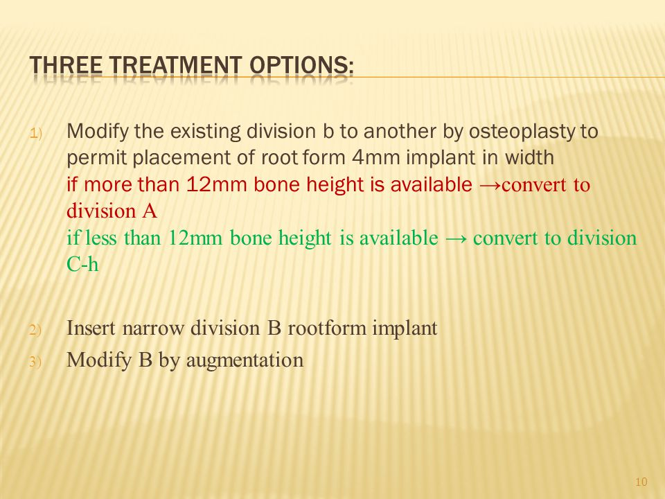 1) Modify the existing division b to another by osteoplasty to permit placement of root form 4mm implant in width if more than 12mm bone height is available →convert to division A if less than 12mm bone height is available → convert to division C-h 2) Insert narrow division B rootform implant 3) Modify B by augmentation 10
