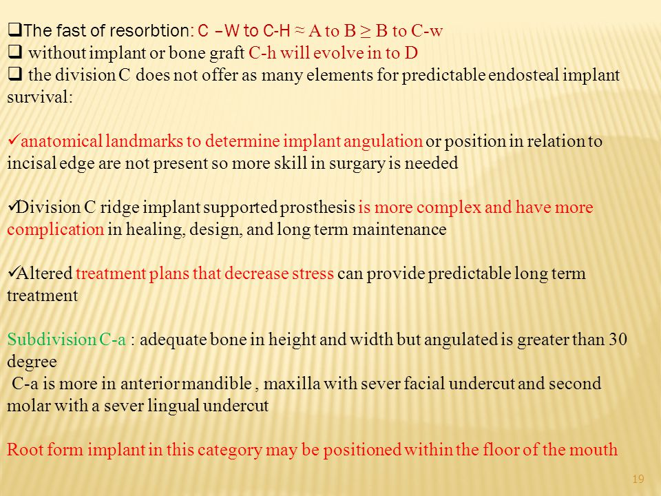 19  The fast of resorbtion: C –W to C-H ≈ A to B ≥ B to C-w  without implant or bone graft C-h will evolve in to D  the division C does not offer as many elements for predictable endosteal implant survival: anatomical landmarks to determine implant angulation or position in relation to incisal edge are not present so more skill in surgary is needed Division C ridge implant supported prosthesis is more complex and have more complication in healing, design, and long term maintenance Altered treatment plans that decrease stress can provide predictable long term treatment Subdivision C-a : adequate bone in height and width but angulated is greater than 30 degree C-a is more in anterior mandible, maxilla with sever facial undercut and second molar with a sever lingual undercut Root form implant in this category may be positioned within the floor of the mouth