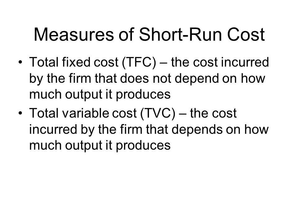 Five Other Measure of Short- Run Cost Total cost (TC) – the sum of total fixed and total variable cost at each output level Marginal cost (MC) – the change in total cost that results from a one-unit change in output Average fixed cost (AFC) – total fixed cost divided by the amount of output Average variable cost (AVC) – total variable cost divided by the amount of output Average total cost (ATC) – total cost divided by the output