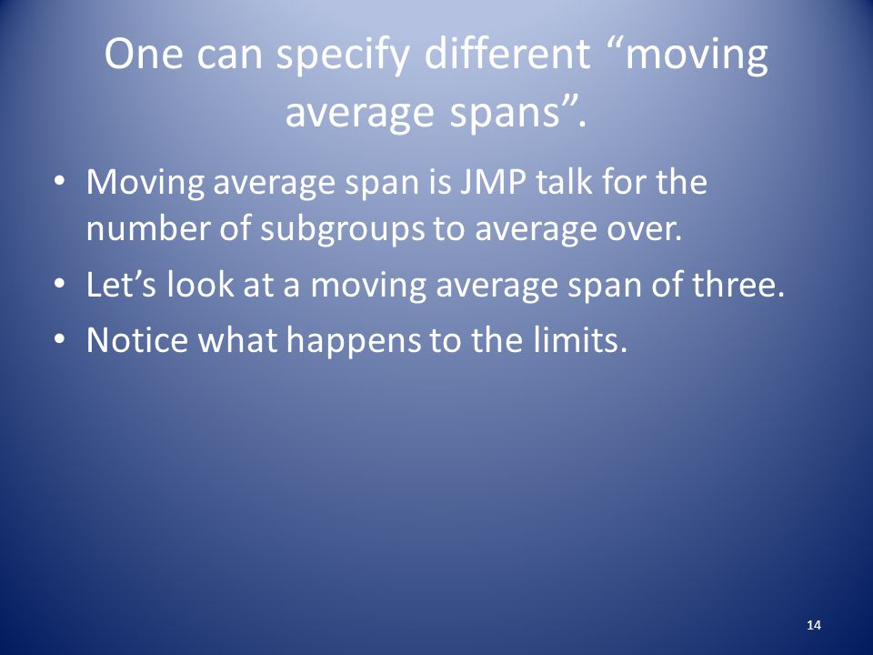 "One can specify different ""moving average spans"". Moving average span is JMP talk for the number of subgroups to average over. Let's look at a moving"