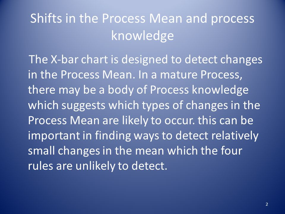 Shifts in the Process Mean and process knowledge The X-bar chart is designed to detect changes in the Process Mean.