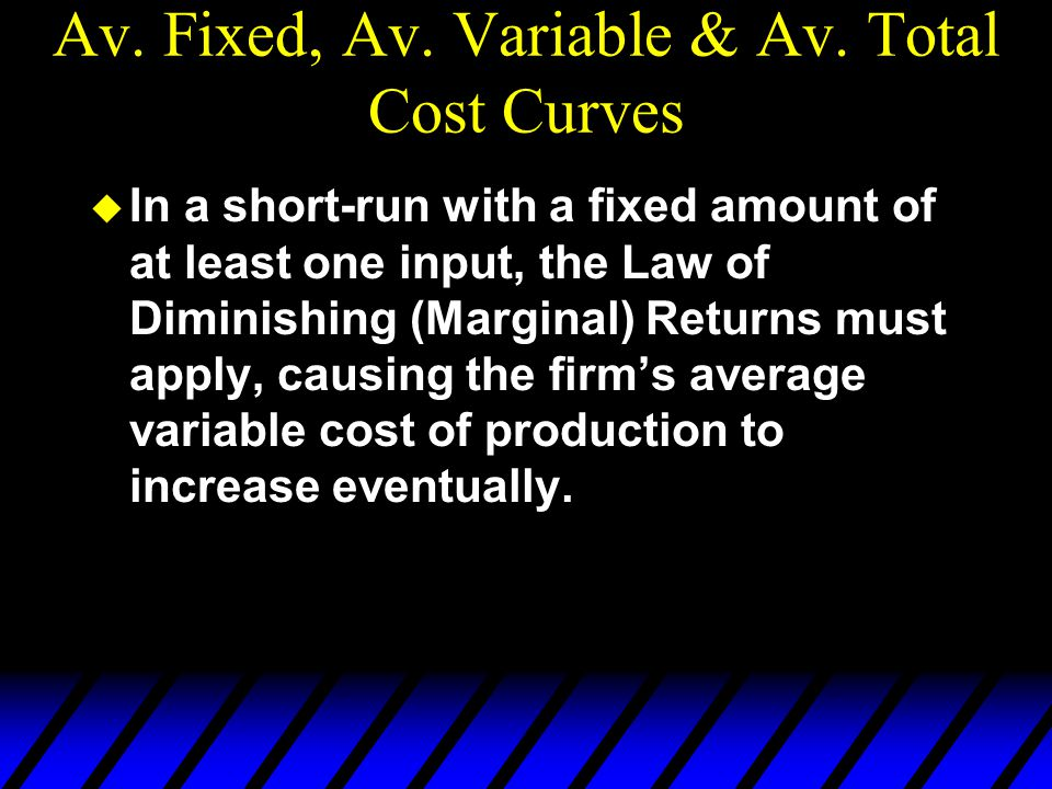 Av. Fixed, Av. Variable & Av. Total Cost Curves u In a short-run with a fixed amount of at least one input, the Law of Diminishing (Marginal) Returns