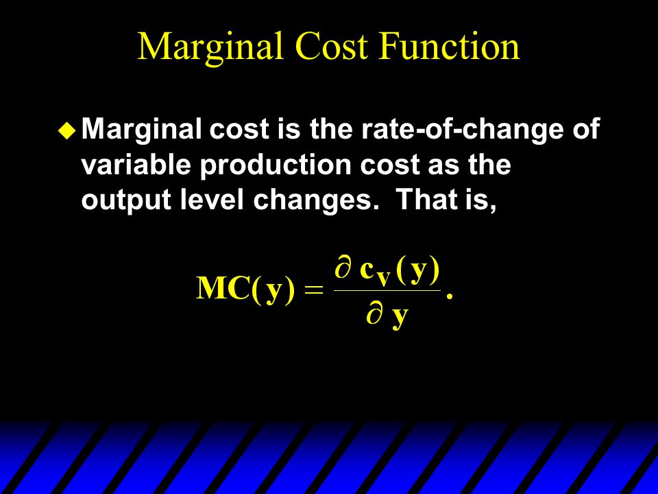 Marginal Cost Function u Marginal cost is the rate-of-change of variable production cost as the output level changes. That is,