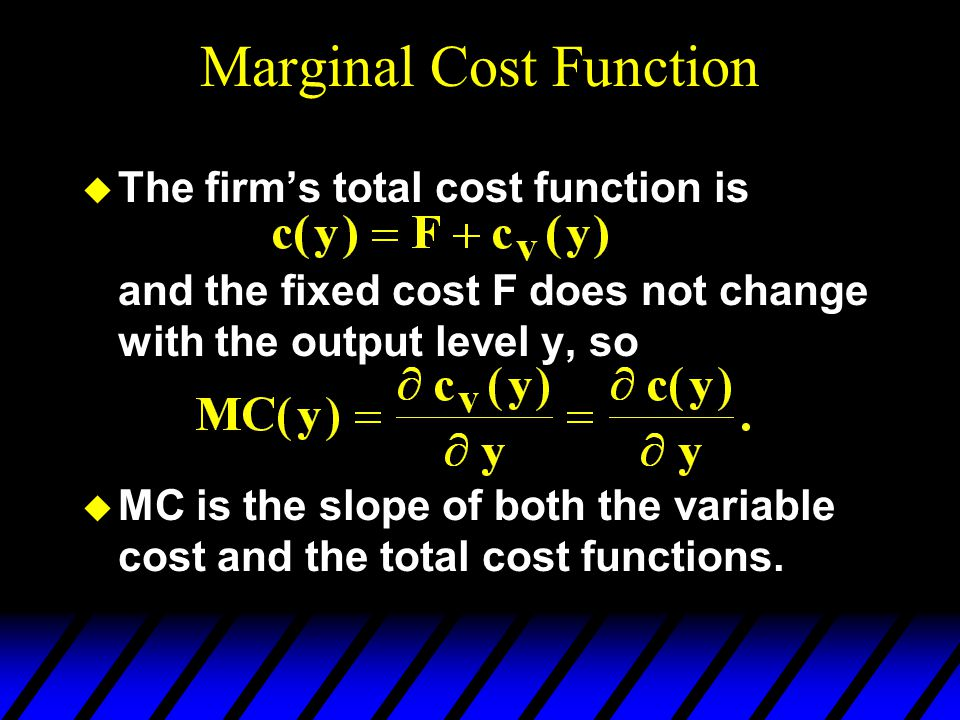 Marginal Cost Function u The firm's total cost function is and the fixed cost F does not change with the output level y, so u MC is the slope of both