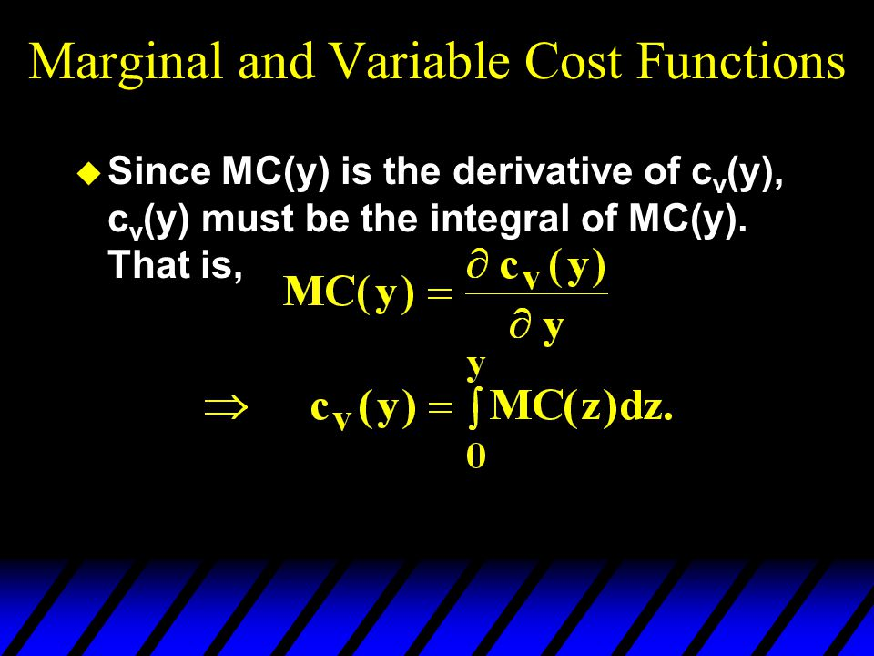 Marginal and Variable Cost Functions u Since MC(y) is the derivative of c v (y), c v (y) must be the integral of MC(y). That is,