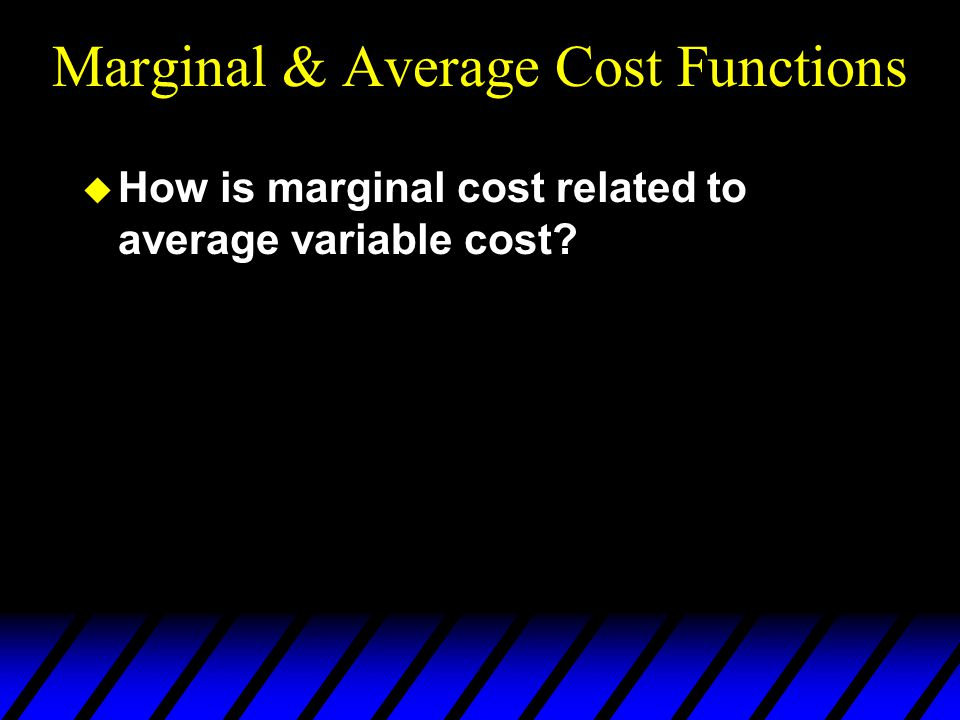 Marginal & Average Cost Functions u How is marginal cost related to average variable cost?