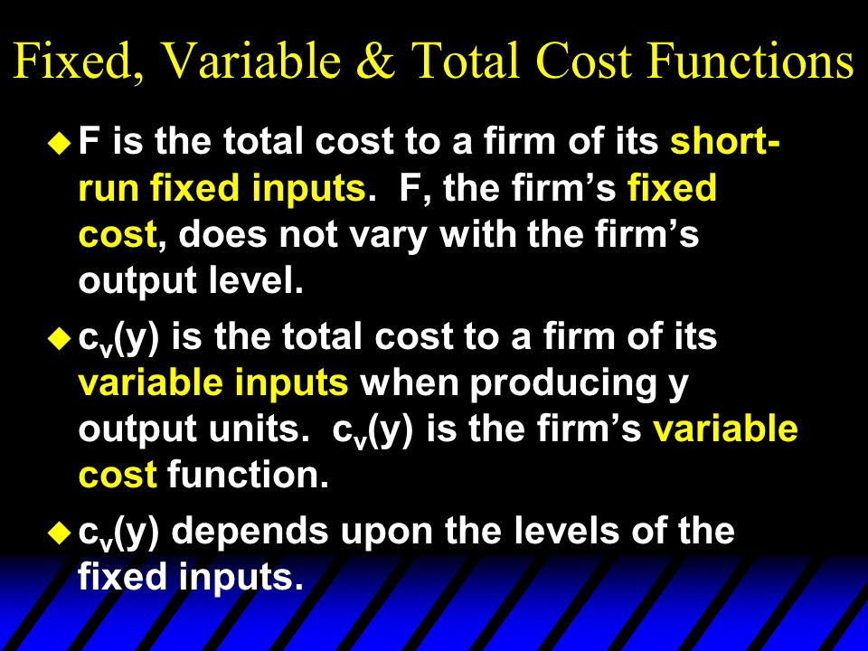 Fixed, Variable & Total Cost Functions u F is the total cost to a firm of its short- run fixed inputs. F, the firm's fixed cost, does not vary with th