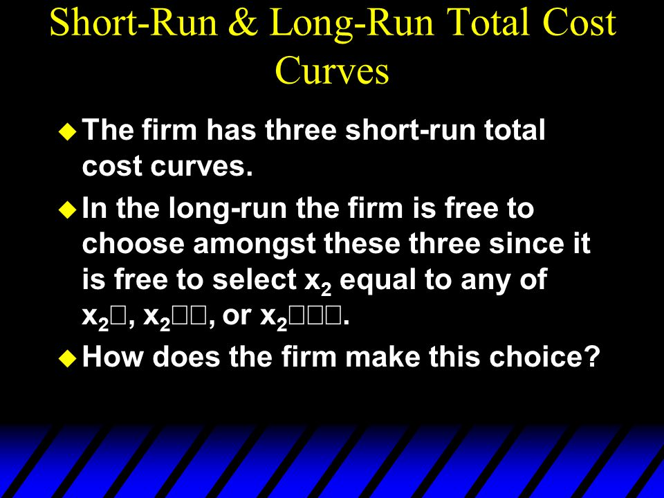 Short-Run & Long-Run Total Cost Curves u The firm has three short-run total cost curves.  In the long-run the firm is free to choose amongst these th
