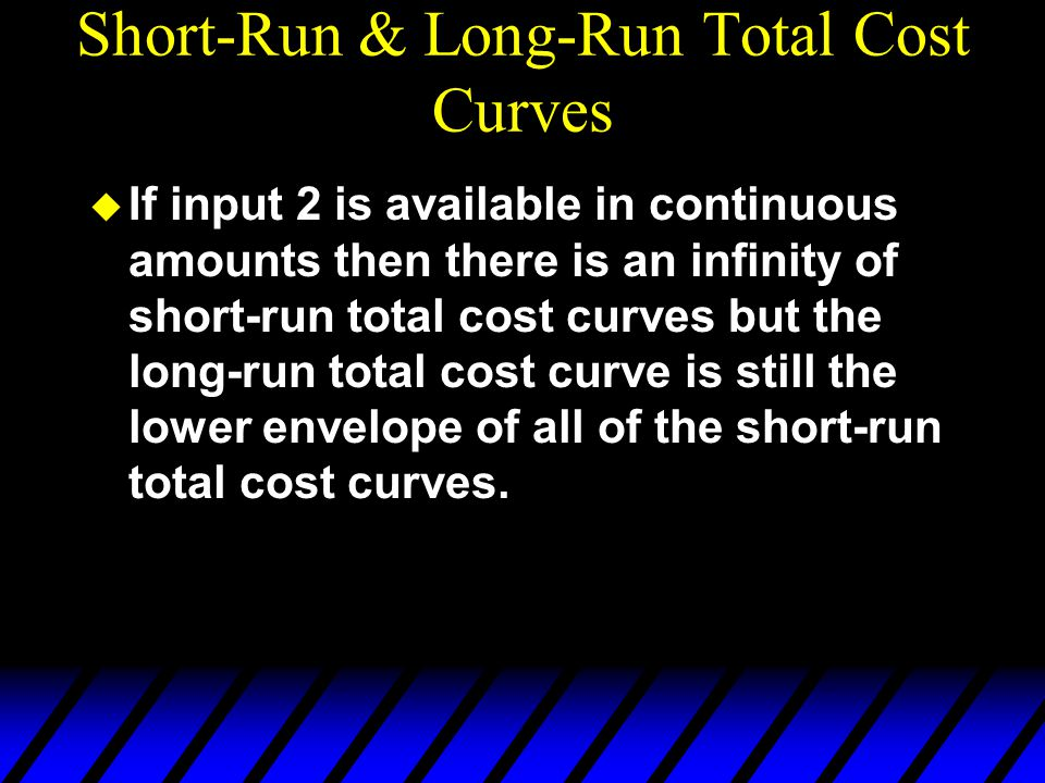 Short-Run & Long-Run Total Cost Curves u If input 2 is available in continuous amounts then there is an infinity of short-run total cost curves but th