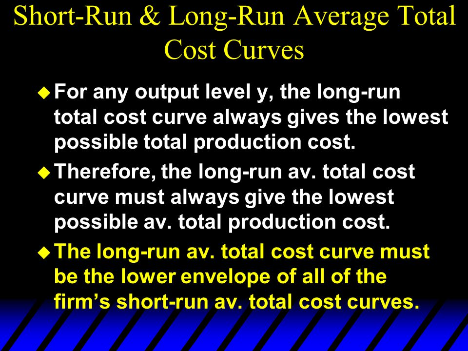 Short-Run & Long-Run Average Total Cost Curves u For any output level y, the long-run total cost curve always gives the lowest possible total producti