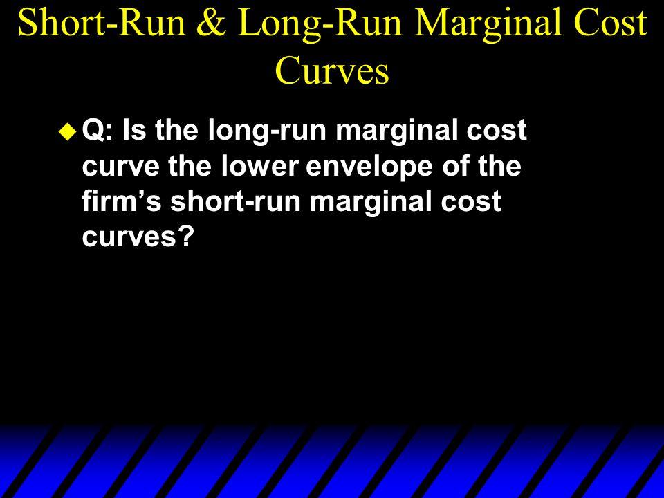 Short-Run & Long-Run Marginal Cost Curves u Q: Is the long-run marginal cost curve the lower envelope of the firm's short-run marginal cost curves?