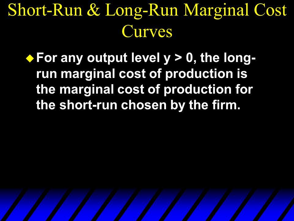 Short-Run & Long-Run Marginal Cost Curves u For any output level y > 0, the long- run marginal cost of production is the marginal cost of production for the short-run chosen by the firm.