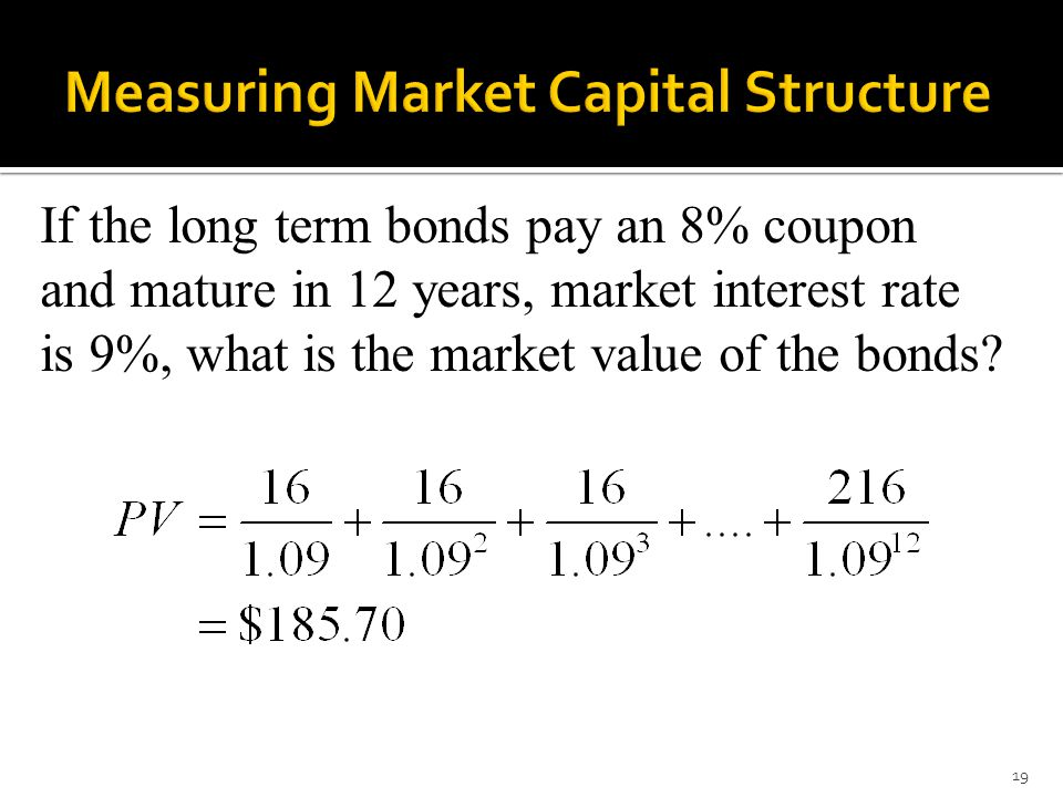 19 If the long term bonds pay an 8% coupon and mature in 12 years, market interest rate is 9%, what is the market value of the bonds?