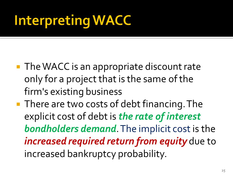  The WACC is an appropriate discount rate only for a project that is the same of the firm's existing business  There are two costs of debt financing