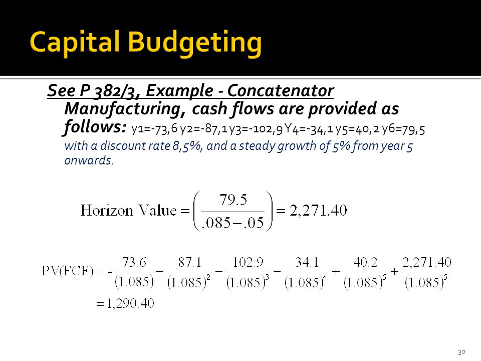 See P 382/3, Example - Concatenator Manufacturing, cash flows are provided as follows: y1=-73,6 y2=-87,1 y3=-102,9 Y4=-34,1 y5=40,2 y6=79,5 with a discount rate 8,5%, and a steady growth of 5% from year 5 onwards.