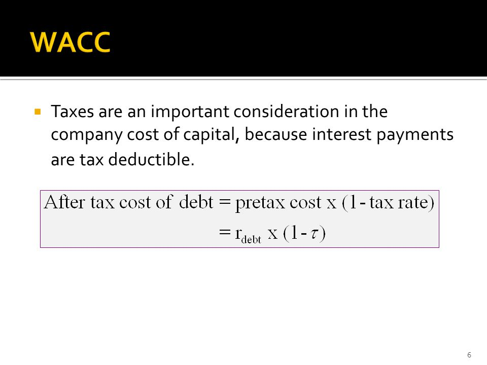  Taxes are an important consideration in the company cost of capital, because interest payments are tax deductible. 6