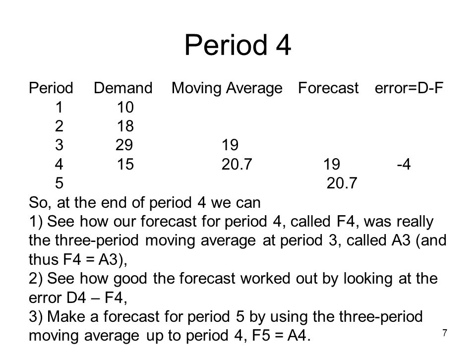 Period 4 7 Period Demand Moving Average Forecast error=D-F 1 10 2 18 3 29 19 4 15 20.7 19 -4 5 20.7 So, at the end of period 4 we can 1) See how our forecast for period 4, called F4, was really the three-period moving average at period 3, called A3 (and thus F4 = A3), 2) See how good the forecast worked out by looking at the error D4 – F4, 3) Make a forecast for period 5 by using the three-period moving average up to period 4, F5 = A4.