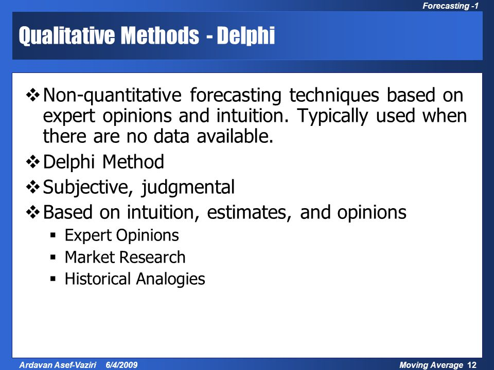 Moving Average 12Ardavan Asef-Vaziri 6/4/2009 Forecasting -1 Qualitative Methods - Delphi  Non-quantitative forecasting techniques based on expert opinions and intuition.