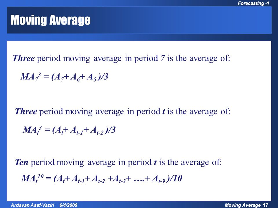 Moving Average 17Ardavan Asef-Vaziri 6/4/2009 Forecasting -1 Moving Average Three period moving average in period 7 is the average of: MA t 10 = (A t + A t-1 + A t-2 +A t-3 + ….+ A t-9 )/10 MA 7 3 = (A 7 + A 6 + A 5 )/3 Three period moving average in period t is the average of: MA t 3 = (A t + A t-1 + A t-2 )/3 Ten period moving average in period t is the average of: