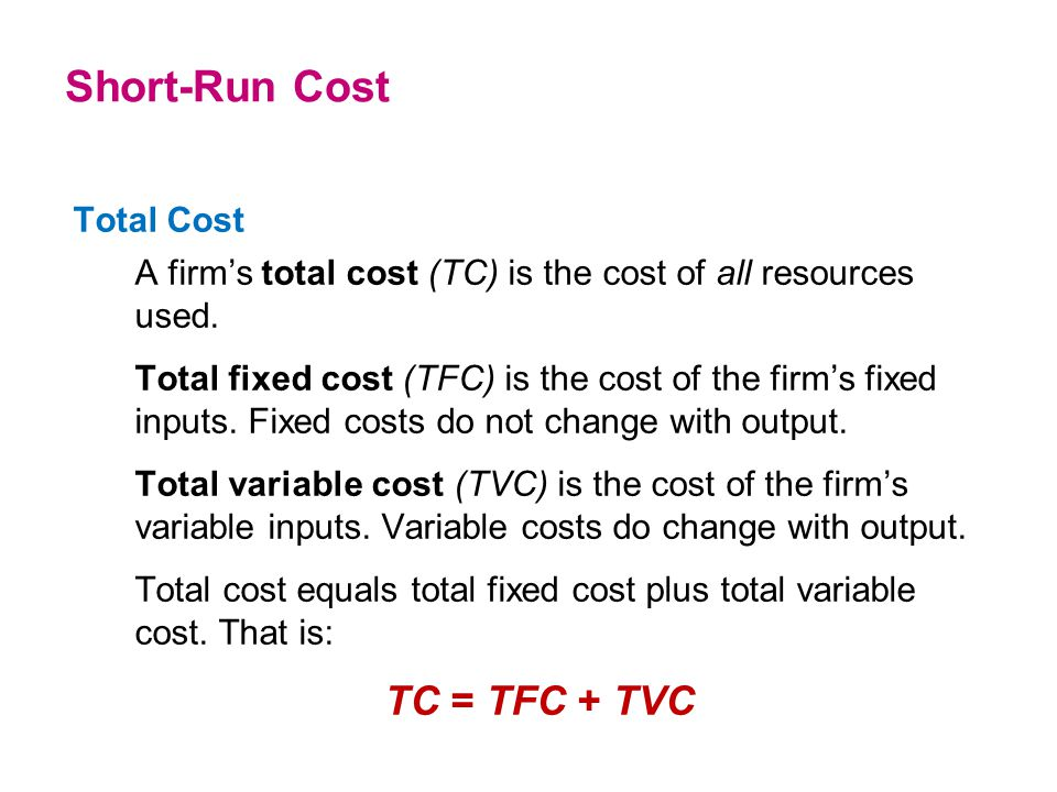 Total Cost A firm's total cost (TC) is the cost of all resources used. Total fixed cost (TFC) is the cost of the firm's fixed inputs. Fixed costs do n